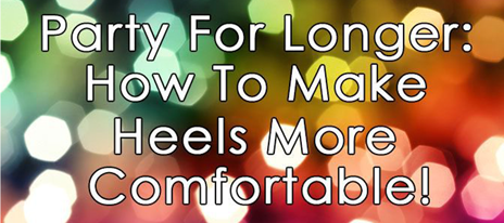 Party For Longer: How To Make Heels More Comfortable!